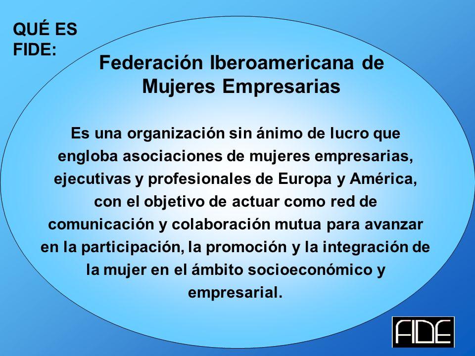 QUÉ ES FIDE: Federación Iberoamericana de Mujeres Empresarias Es una organización sin ánimo de lucro que engloba asociaciones de mujeres empresarias, ejecutivas y profesionales de Europa y América, con el objetivo de actuar como red de comunicación y colaboración mutua para avanzar en la participación, la promoción y la integración de la mujer en el ámbito socioeconómico y empresarial.