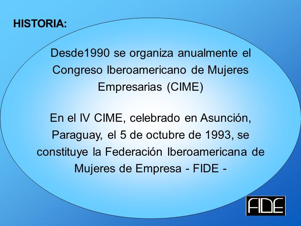 HISTORIA: Desde1990 se organiza anualmente el Congreso Iberoamericano de Mujeres Empresarias (CIME) En el IV CIME, celebrado en Asunción, Paraguay, el 5 de octubre de 1993, se constituye la Federación Iberoamericana de Mujeres de Empresa - FIDE -