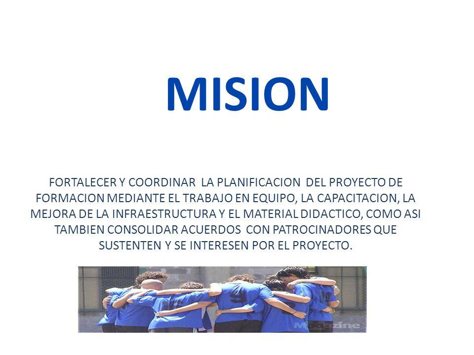 MISION FORTALECER Y COORDINAR LA PLANIFICACION DEL PROYECTO DE FORMACION MEDIANTE EL TRABAJO EN EQUIPO, LA CAPACITACION, LA MEJORA DE LA INFRAESTRUCTU