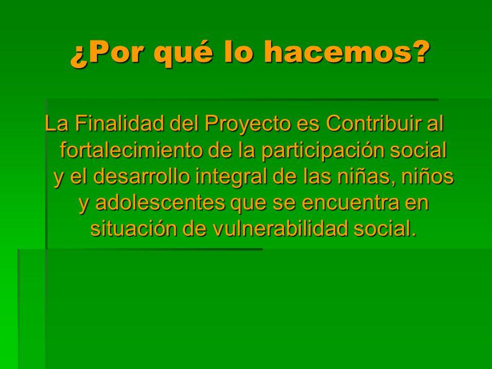 ¿Por qué lo hacemos? La Finalidad del Proyecto es Contribuir al fortalecimiento de la participación social y el desarrollo integral de las niñas, niño