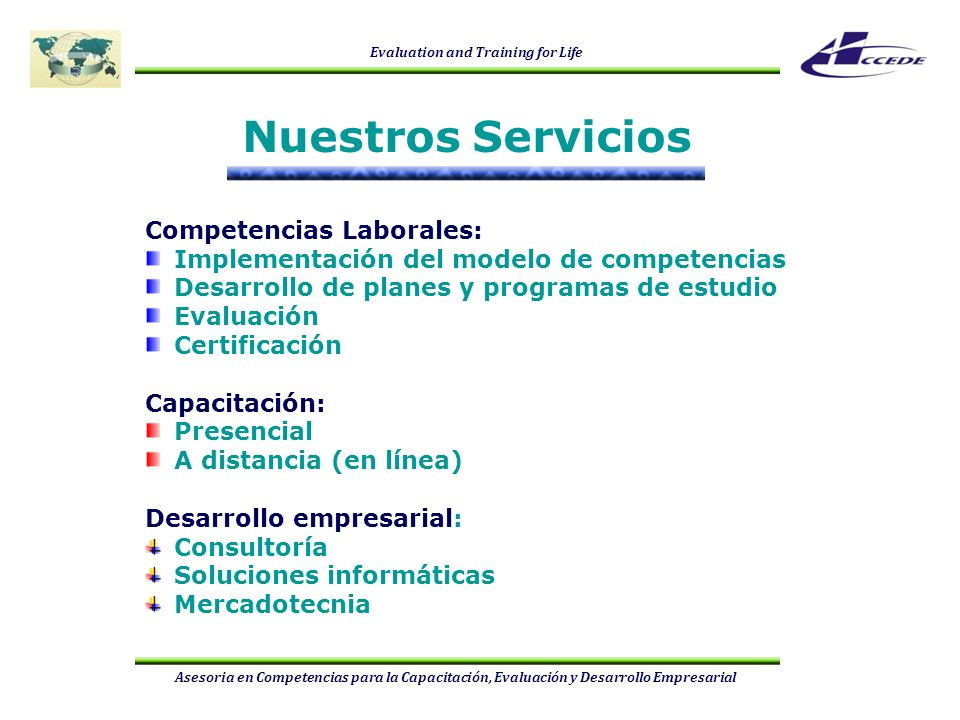 Evaluation and Training for Life Asesoria en Competencias para la Capacitación, Evaluación y Desarrollo Empresarial Diseño y desarrollo de planes y programas de estudio, bajo el enfoque de competencias Implementación del modelo de competencias Gestión de recursos humanos basados en competencias Desarrollo de Normas de Competencia (NTCL, NIE, NE, NA) Diseño y desarrollo de Instrumentos de Evaluación basados en normas de competencia Diseño y desarrollo de los cursos de capacitación/alineación basados en normas de competencia, así como sus materiales didácticos Administración e implementación de proyectos de capacitación y evaluación con fines de certificación Asesoria y orientación para la acreditación y en la administración de Centros de Evaluación COMPETENCIAS LABORALES