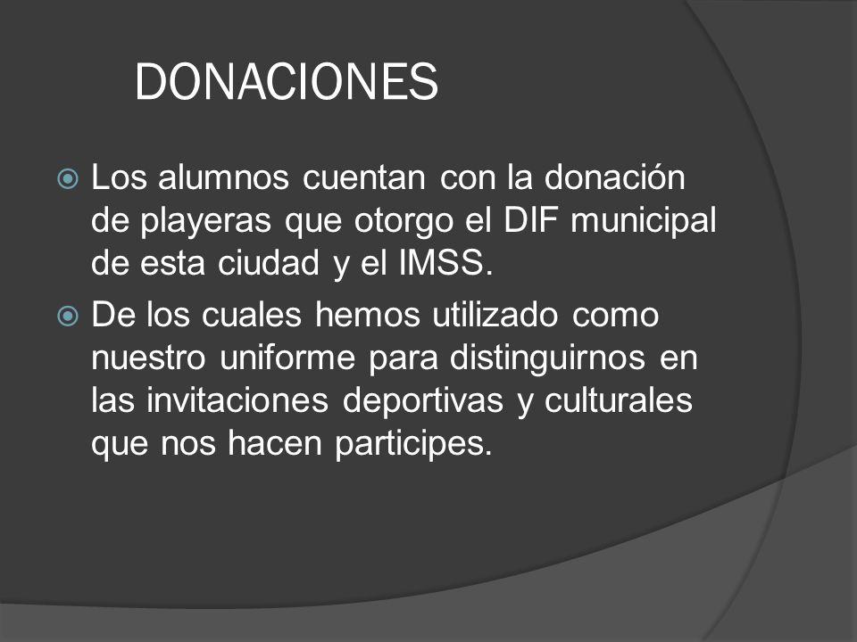 DONACIONES Los alumnos cuentan con la donación de playeras que otorgo el DIF municipal de esta ciudad y el IMSS. De los cuales hemos utilizado como nu