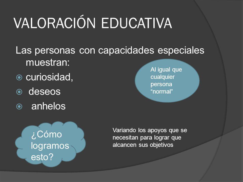 VALORACIÓN EDUCATIVA Las personas con capacidades especiales muestran: curiosidad, deseos anhelos Al igual que cualquier persona normal ¿Cómo logramos