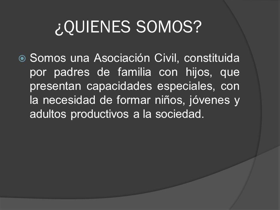 ¿QUIENES SOMOS? Somos una Asociación Civil, constituida por padres de familia con hijos, que presentan capacidades especiales, con la necesidad de for