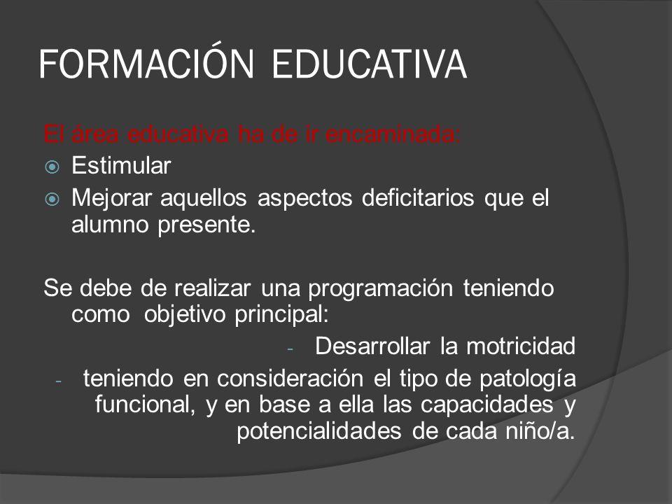 FORMACIÓN EDUCATIVA El área educativa ha de ir encaminada: Estimular Mejorar aquellos aspectos deficitarios que el alumno presente. Se debe de realiza
