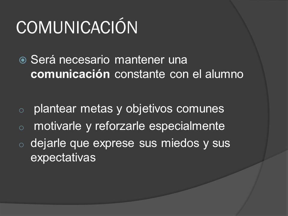 COMUNICACIÓN Será necesario mantener una comunicación constante con el alumno o plantear metas y objetivos comunes o motivarle y reforzarle especialme
