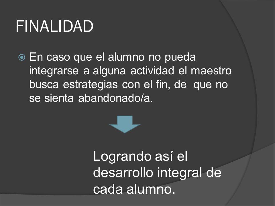 FINALIDAD En caso que el alumno no pueda integrarse a alguna actividad el maestro busca estrategias con el fin, de que no se sienta abandonado/a. Logr