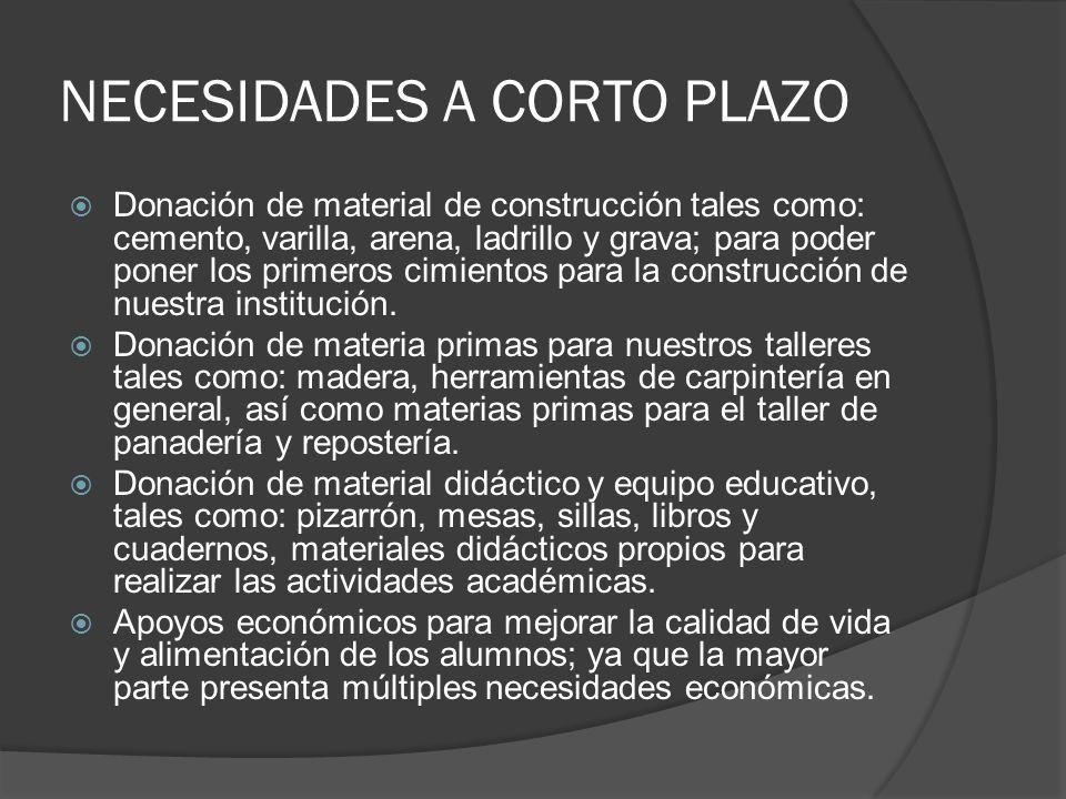 NECESIDADES A CORTO PLAZO Donación de material de construcción tales como: cemento, varilla, arena, ladrillo y grava; para poder poner los primeros ci
