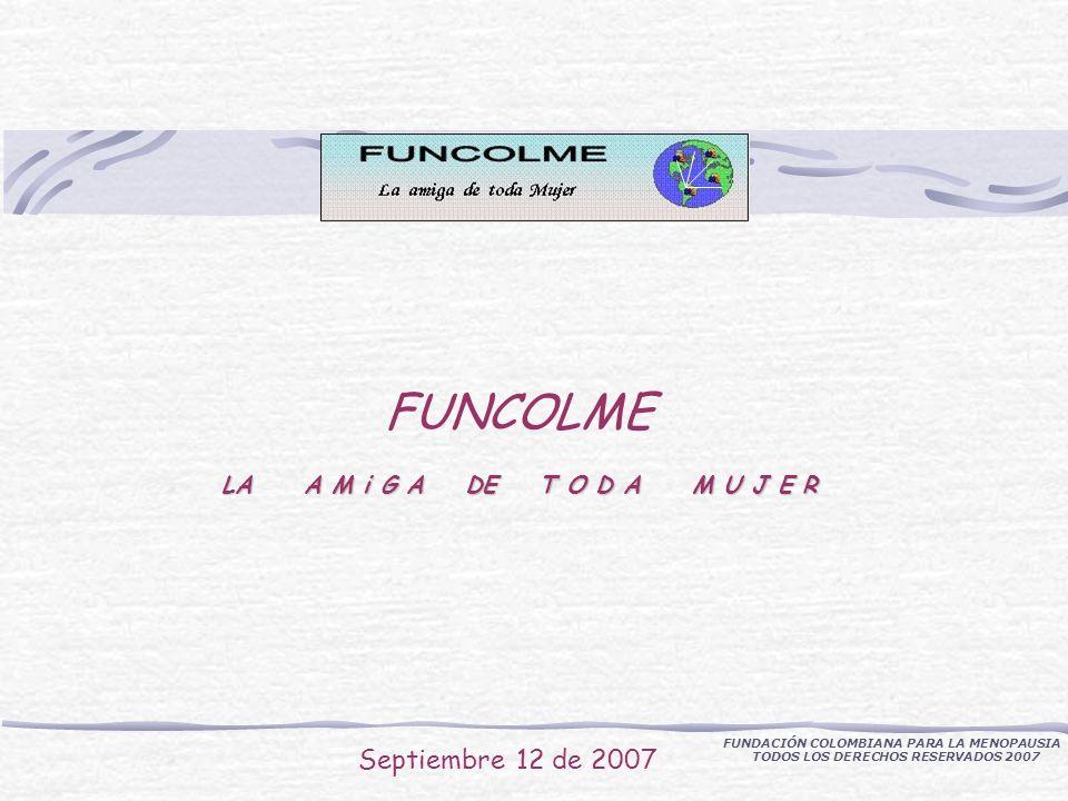 LA A M i G A DE T O D A M U J E R FUNCOLME LA A M i G A DE T O D A M U J E R Septiembre 12 de 2007 FUNDACIÓN COLOMBIANA PARA LA MENOPAUSIA TODOS LOS DERECHOS RESERVADOS 2007