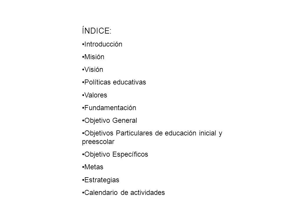 ÍNDICE: Introducción Misión Visión Políticas educativas Valores Fundamentación Objetivo General Objetivos Particulares de educación inicial y preescol