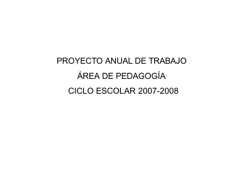PROYECTO ANUAL DE TRABAJO ÁREA DE PEDAGOGÍA CICLO ESCOLAR 2007-2008