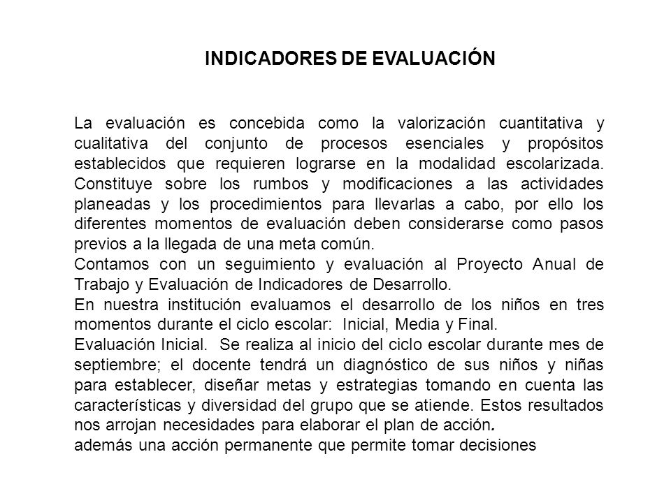 INDICADORES DE EVALUACIÓN La evaluación es concebida como la valorización cuantitativa y cualitativa del conjunto de procesos esenciales y propósitos