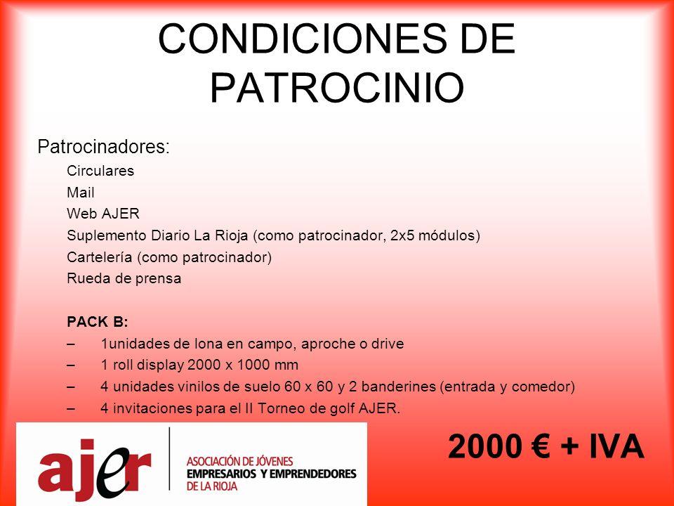 CONDICIONES DE PATROCINIO Patrocinadores: Circulares Mail Web AJER Suplemento Diario La Rioja (como patrocinador, 2x5 módulos) Cartelería (como patrocinador) Rueda de prensa PACK B: –1unidades de lona en campo, aproche o drive –1 roll display 2000 x 1000 mm –4 unidades vinilos de suelo 60 x 60 y 2 banderines (entrada y comedor) –4 invitaciones para el II Torneo de golf AJER.