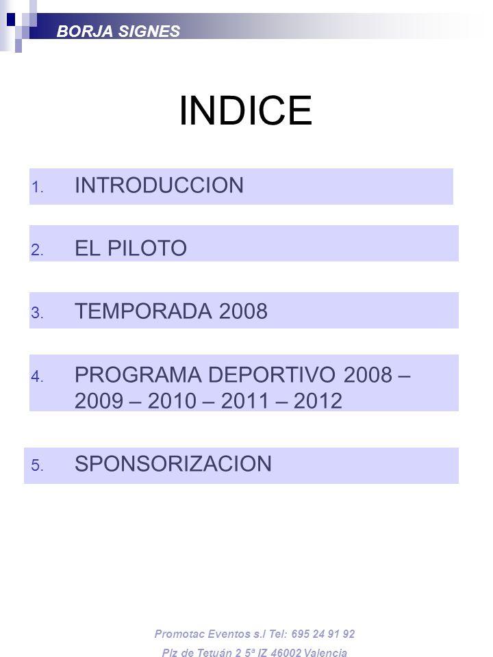 INDICE 1. INTRODUCCION 2. EL PILOTO 3. TEMPORADA 2008 4. PROGRAMA DEPORTIVO 2008 – 2009 – 2010 – 2011 – 2012 5. SPONSORIZACION BORJA SIGNES Promotac E