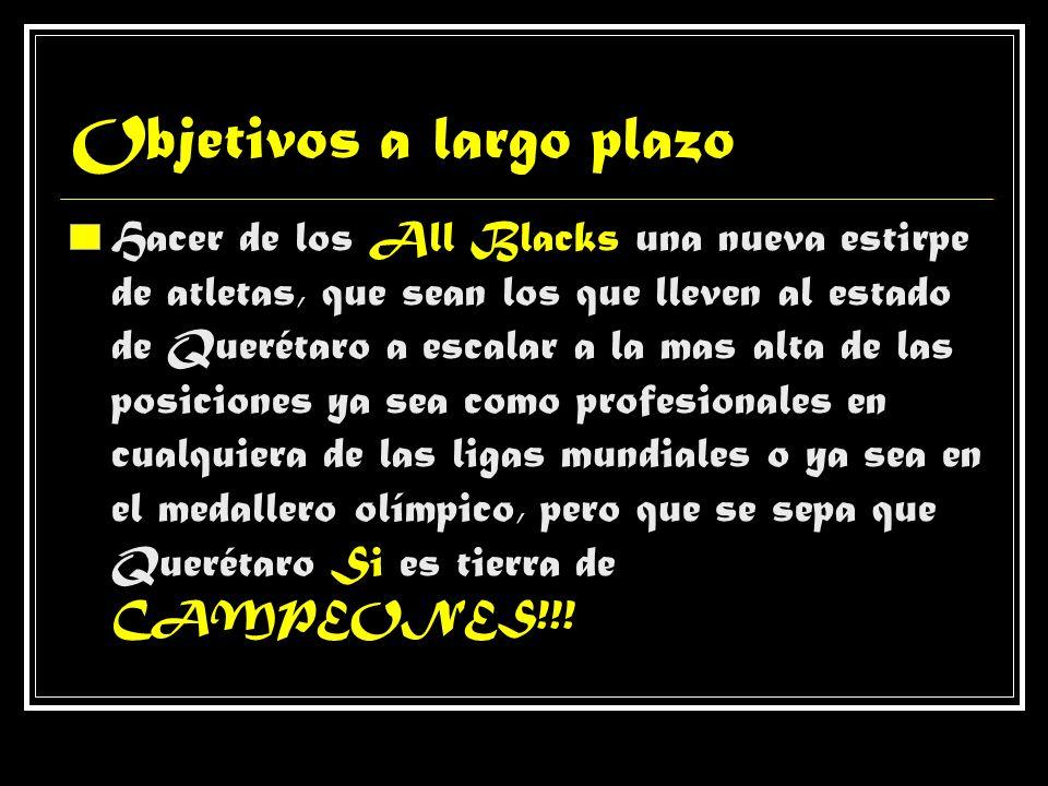 Objetivos a largo plazo Hacer de los All Blacks una nueva estirpe de atletas, que sean los que lleven al estado de Querétaro a escalar a la mas alta d