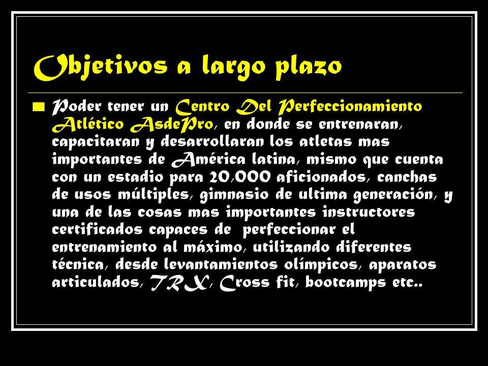 Objetivos a largo plazo Poder tener un Centro Del Perfeccionamiento Atlético AsdePro, en donde se entrenaran, capacitaran y desarrollaran los atletas