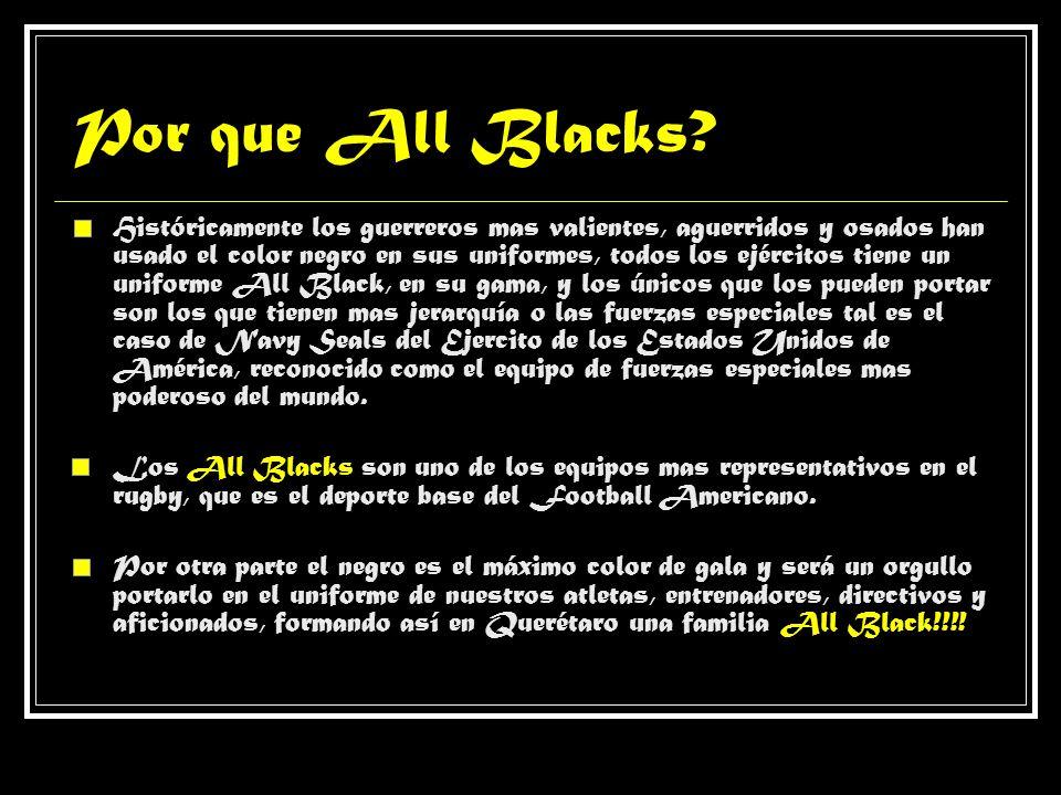 Por que All Blacks? Históricamente los guerreros mas valientes, aguerridos y osados han usado el color negro en sus uniformes, todos los ejércitos tie