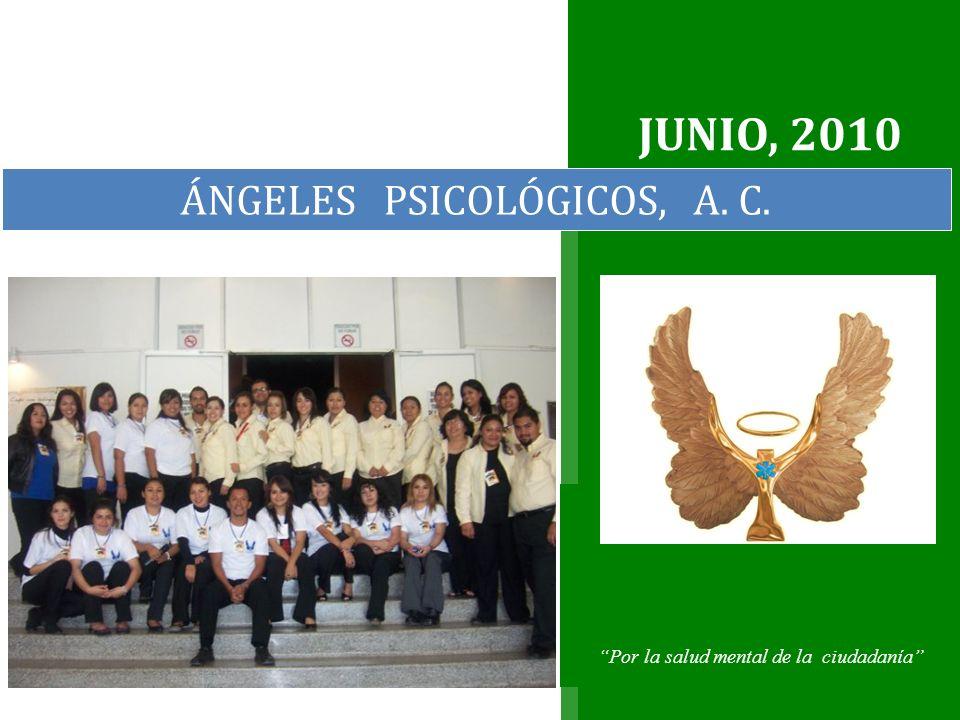 JUNIO, 2010 Por la salud mental de la ciudadanía ÁNGELES PSICOLÓGICOS, A. C.