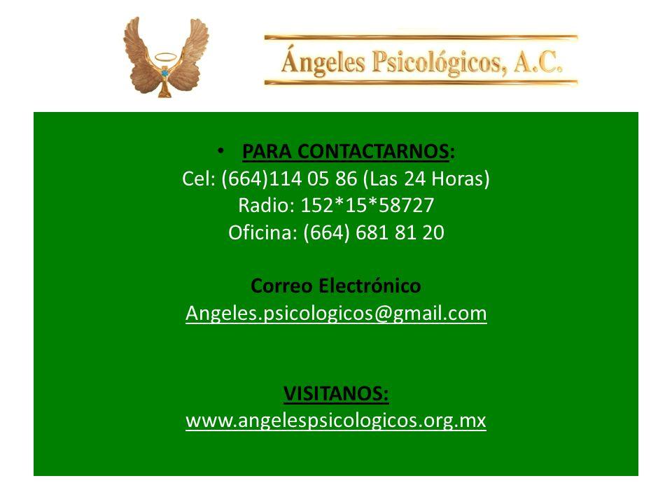PARA CONTACTARNOS: Cel: (664)114 05 86 (Las 24 Horas) Radio: 152*15*58727 Oficina: (664) 681 81 20 Correo Electrónico Angeles.psicologicos@gmail.com VISITANOS: www.angelespsicologicos.org.mx
