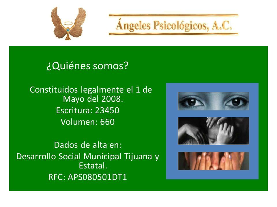 ¿Quiénes somos? Constituidos legalmente el 1 de Mayo del 2008. Escritura: 23450 Volumen: 660 Dados de alta en: Desarrollo Social Municipal Tijuana y E
