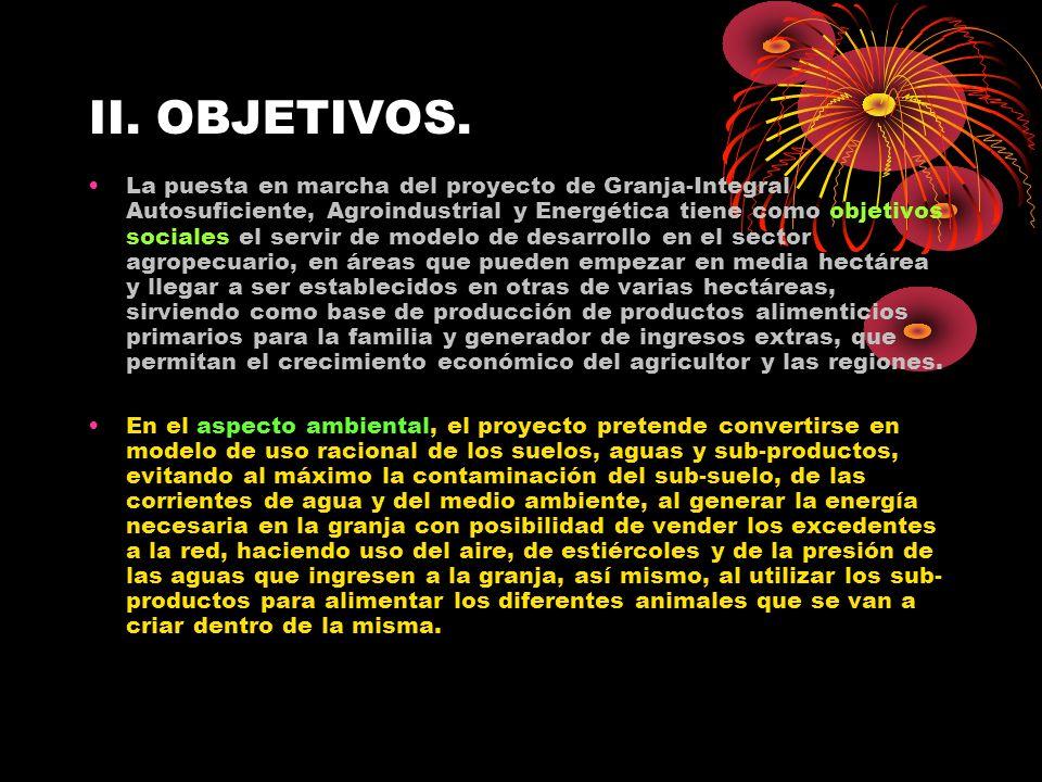 II. OBJETIVOS. La puesta en marcha del proyecto de Granja-Integral Autosuficiente, Agroindustrial y Energética tiene como objetivos sociales el servir