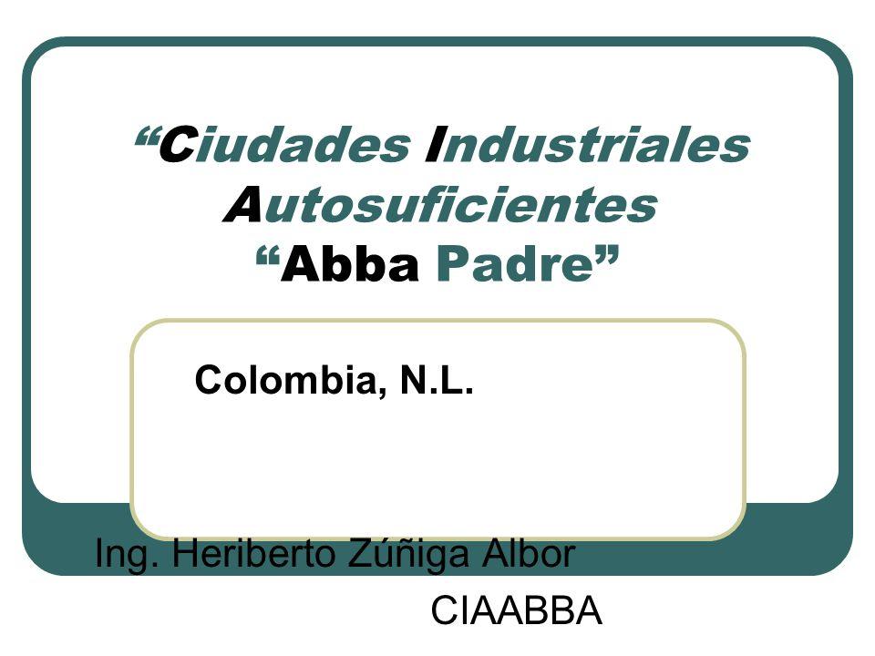 Ciudades Industriales AutosuficientesAbba Padre Colombia, N.L. Ing. Heriberto Zúñiga Albor CIAABBA