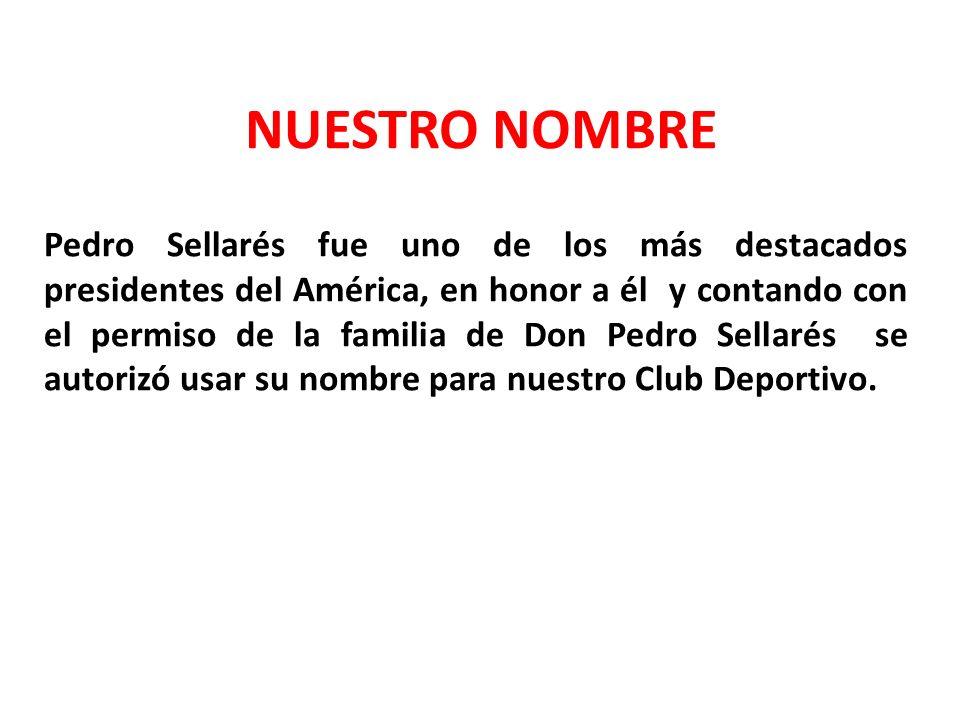 NUESTRO NOMBRE Pedro Sellarés fue uno de los más destacados presidentes del América, en honor a él y contando con el permiso de la familia de Don Pedr
