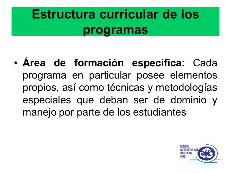 Estructura curricular de los programas Área de formación especifica: Cada programa en particular posee elementos propios, así como técnicas y metodolo