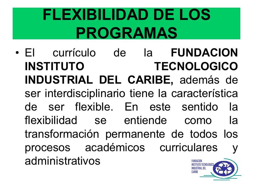 FLEXIBILIDAD DE LOS PROGRAMAS El currículo de la FUNDACION INSTITUTO TECNOLOGICO INDUSTRIAL DEL CARIBE, además de ser interdisciplinario tiene la cara