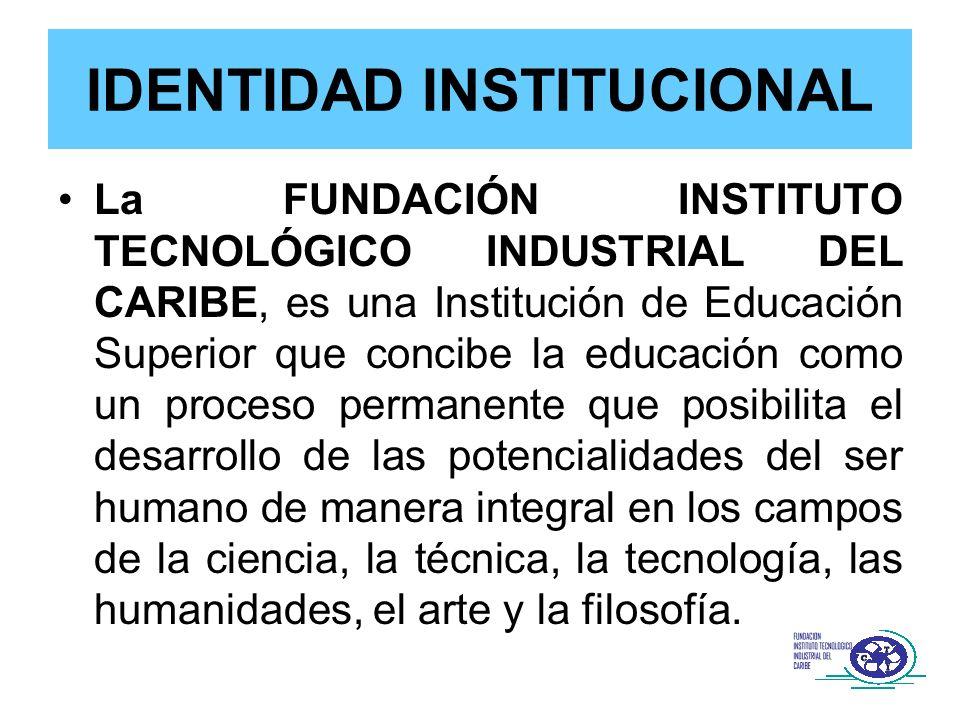 IDENTIDAD INSTITUCIONAL La FUNDACIÓN INSTITUTO TECNOLÓGICO INDUSTRIAL DEL CARIBE, es una Institución de Educación Superior que concibe la educación co