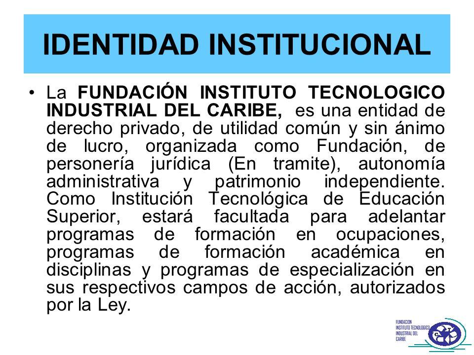 IDENTIDAD INSTITUCIONAL La FUNDACIÓN INSTITUTO TECNOLOGICO INDUSTRIAL DEL CARIBE, es una entidad de derecho privado, de utilidad común y sin ánimo de