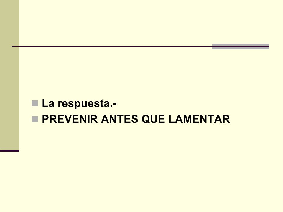 La respuesta.- PREVENIR ANTES QUE LAMENTAR