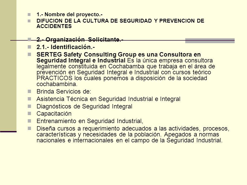 1.- Nombre del proyecto.- DIFUCION DE LA CULTURA DE SEGURIDAD Y PREVENCION DE ACCIDENTES 2.- Organización Solicitante.- 2.1.- Identificación.- SERTEG Safety Consulting Group es una Consultora en Seguridad Integral e Industrial Es la única empresa consultora legalmente constituida en Cochabamba que trabaja en el área de prevención en Seguridad Integral e Industrial con cursos teórico PRACTICOS los cuales ponemos a disposición de la sociedad cochabambina.
