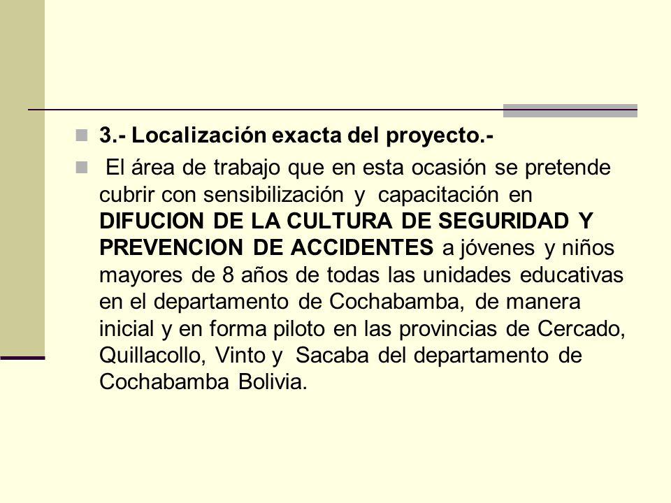 3.- Localización exacta del proyecto.- El área de trabajo que en esta ocasión se pretende cubrir con sensibilización y capacitación en DIFUCION DE LA CULTURA DE SEGURIDAD Y PREVENCION DE ACCIDENTES a jóvenes y niños mayores de 8 años de todas las unidades educativas en el departamento de Cochabamba, de manera inicial y en forma piloto en las provincias de Cercado, Quillacollo, Vinto y Sacaba del departamento de Cochabamba Bolivia.