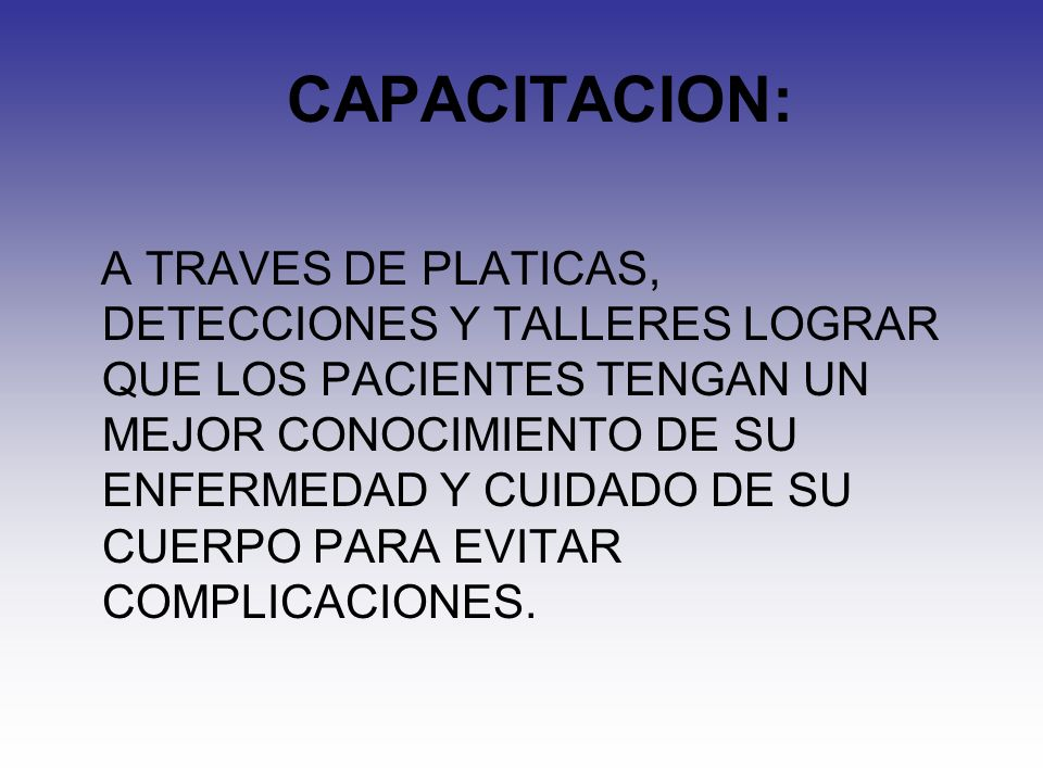 CAPACITACION: A TRAVES DE PLATICAS, DETECCIONES Y TALLERES LOGRAR QUE LOS PACIENTES TENGAN UN MEJOR CONOCIMIENTO DE SU ENFERMEDAD Y CUIDADO DE SU CUERPO PARA EVITAR COMPLICACIONES.