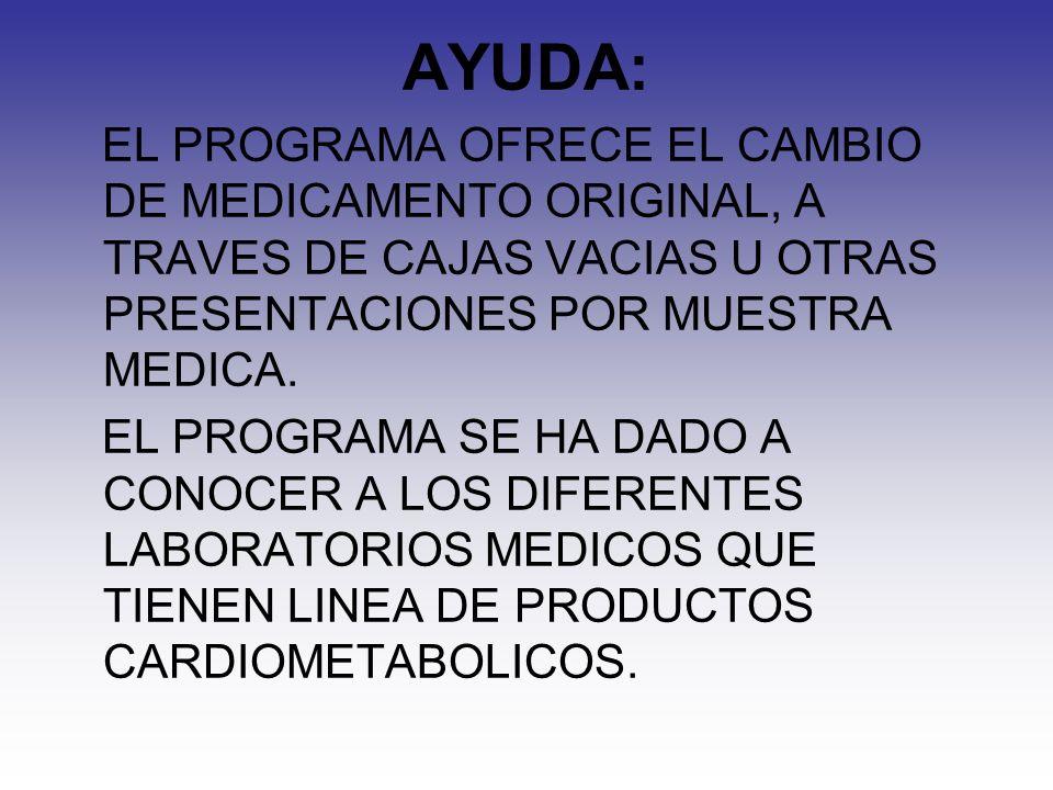 AYUDA: EL PROGRAMA OFRECE EL CAMBIO DE MEDICAMENTO ORIGINAL, A TRAVES DE CAJAS VACIAS U OTRAS PRESENTACIONES POR MUESTRA MEDICA.