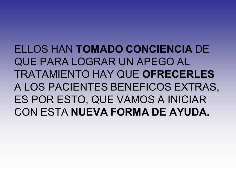 ELLOS HAN TOMADO CONCIENCIA DE QUE PARA LOGRAR UN APEGO AL TRATAMIENTO HAY QUE OFRECERLES A LOS PACIENTES BENEFICOS EXTRAS, ES POR ESTO, QUE VAMOS A INICIAR CON ESTA NUEVA FORMA DE AYUDA.