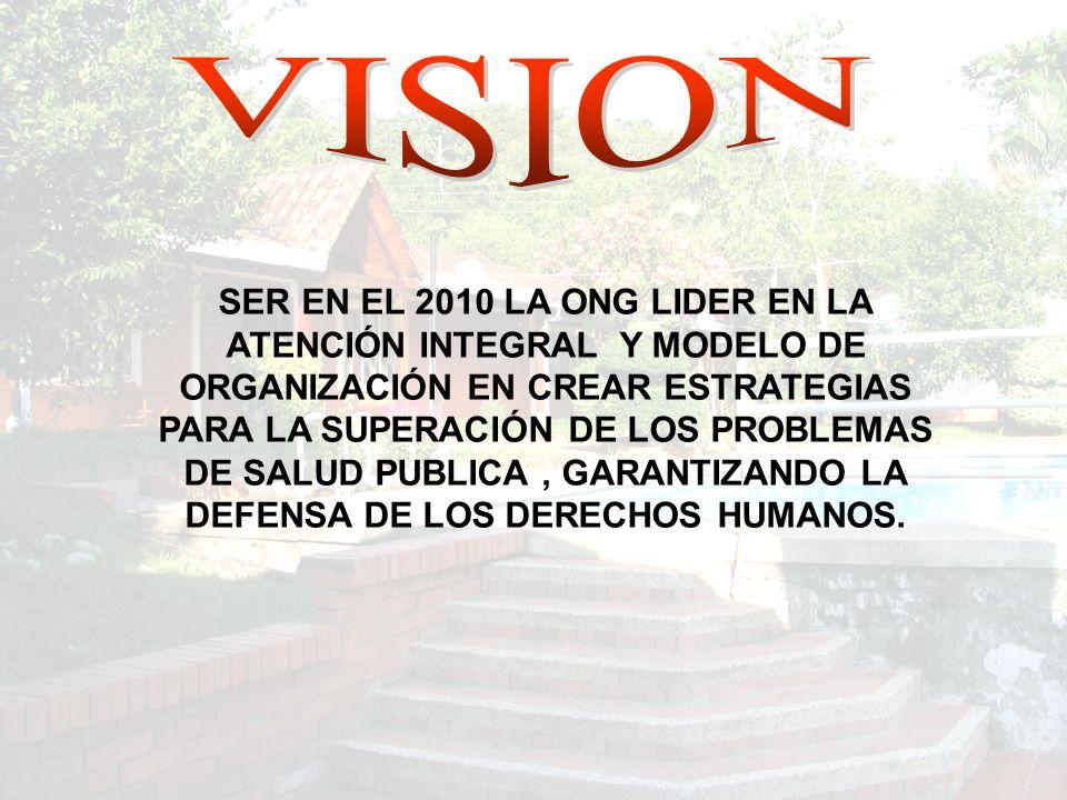 SER EN EL 2010 LA ONG LIDER EN LA ATENCIÓN INTEGRAL Y MODELO DE ORGANIZACIÓN EN CREAR ESTRATEGIAS PARA LA SUPERACIÓN DE LOS PROBLEMAS DE SALUD PUBLICA, GARANTIZANDO LA DEFENSA DE LOS DERECHOS HUMANOS.