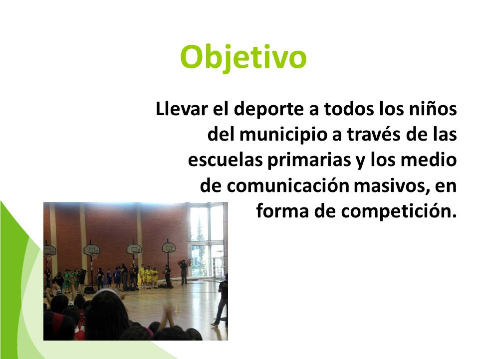 Objetivo Llevar el deporte a todos los niños del municipio a través de las escuelas primarias y los medio de comunicación masivos, en forma de competición.