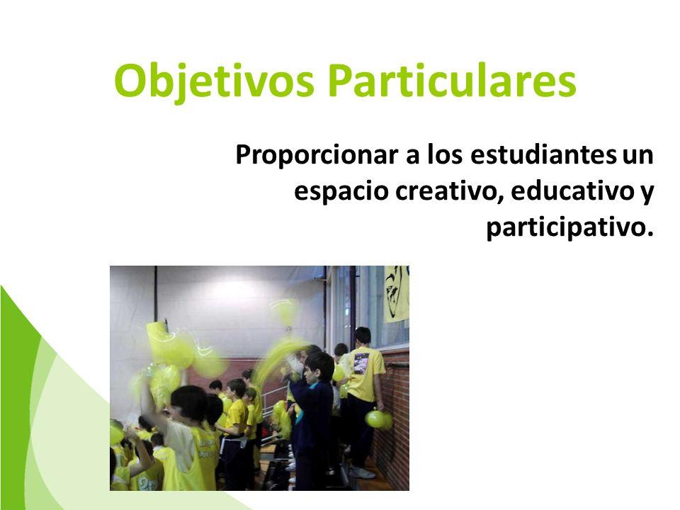 Objetivos Particulares Proporcionar a los estudiantes un espacio creativo, educativo y participativo.