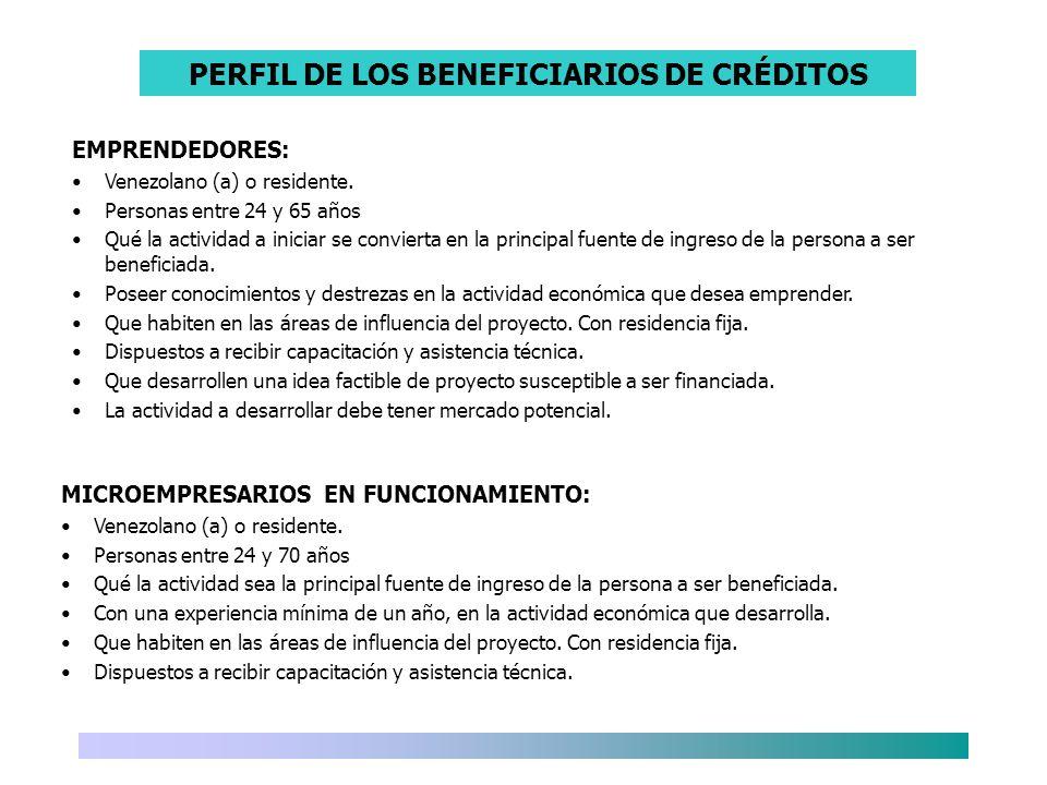 PERFIL DE LOS BENEFICIARIOS DE CRÉDITOS EMPRENDEDORES: Venezolano (a) o residente. Personas entre 24 y 65 años Qué la actividad a iniciar se convierta
