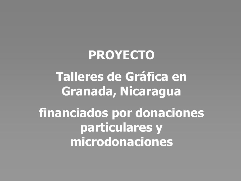 Objetivo Financiar mediante pequeñas donaciones particulares Talleres de Gráfica en Granada, Nicaragua.