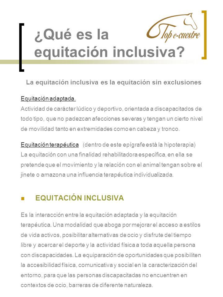 ¿Qué es la equitación inclusiva? La equitación inclusiva es la equitación sin exclusiones Equitación adaptada. Actividad de carácter lúdico y deportiv