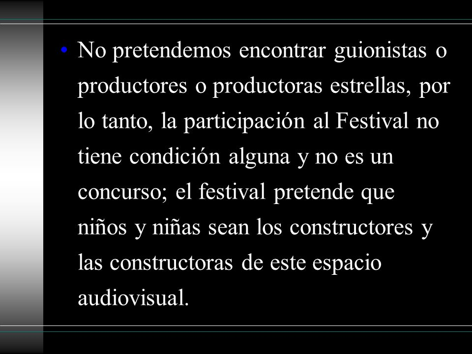 No pretendemos encontrar guionistas o productores o productoras estrellas, por lo tanto, la participación al Festival no tiene condición alguna y no es un concurso; el festival pretende que niños y niñas sean los constructores y las constructoras de este espacio audiovisual.