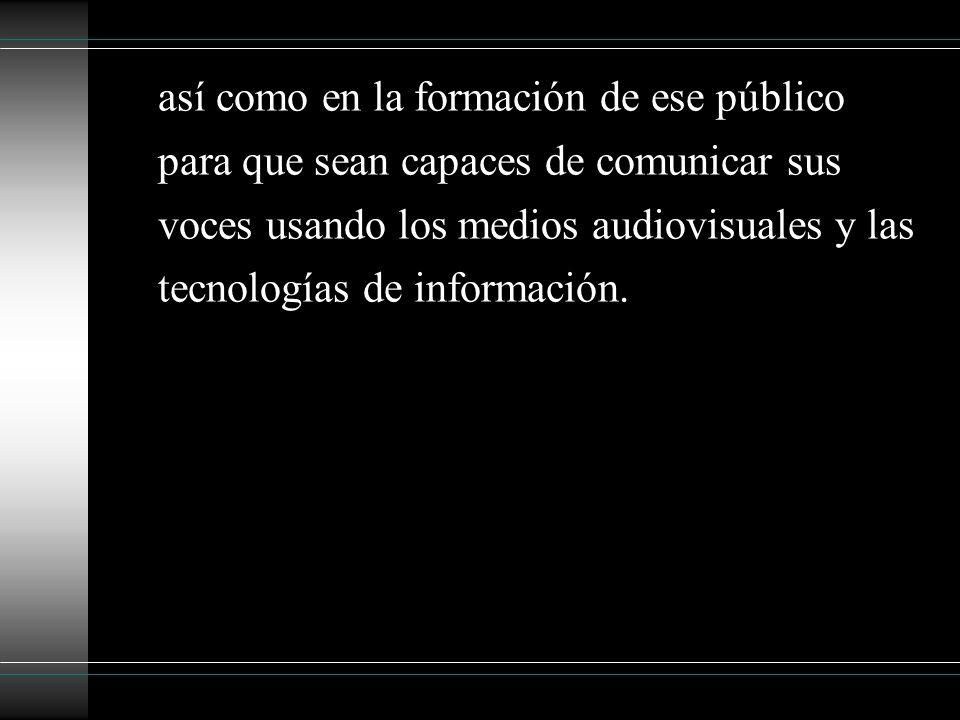 así como en la formación de ese público para que sean capaces de comunicar sus voces usando los medios audiovisuales y las tecnologías de información.