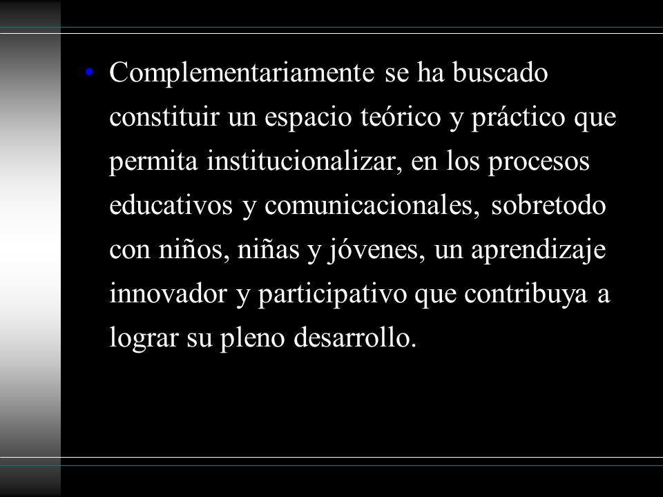 Complementariamente se ha buscado constituir un espacio teórico y práctico que permita institucionalizar, en los procesos educativos y comunicacionale