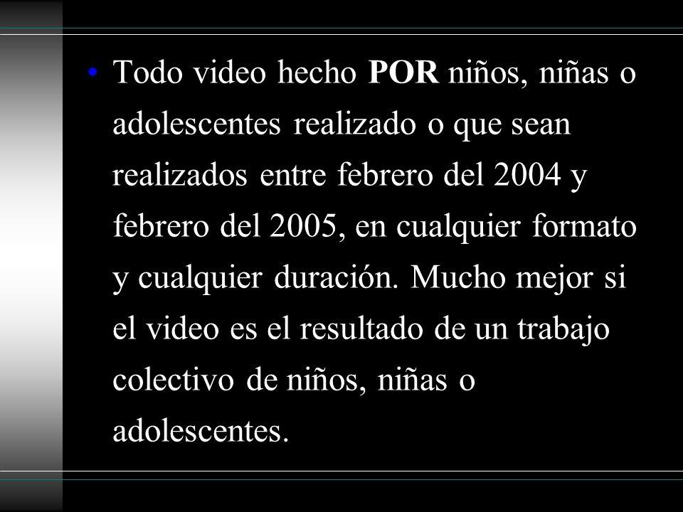 Todo video hecho POR niños, niñas o adolescentes realizado o que sean realizados entre febrero del 2004 y febrero del 2005, en cualquier formato y cua