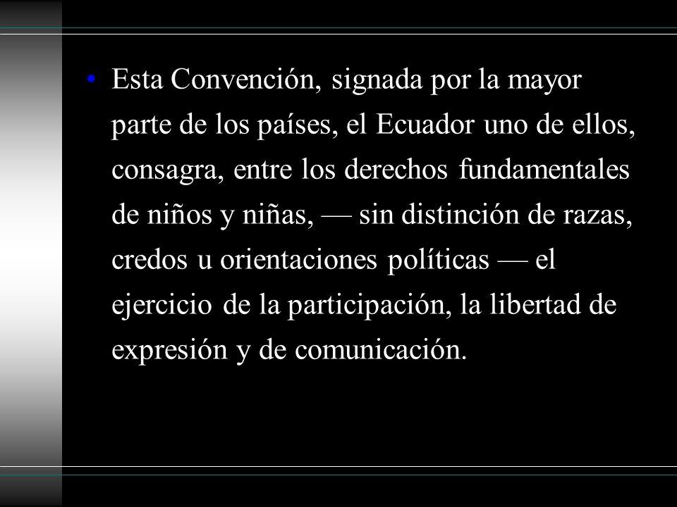 Esta Convención, signada por la mayor parte de los países, el Ecuador uno de ellos, consagra, entre los derechos fundamentales de niños y niñas, sin distinción de razas, credos u orientaciones políticas el ejercicio de la participación, la libertad de expresión y de comunicación.