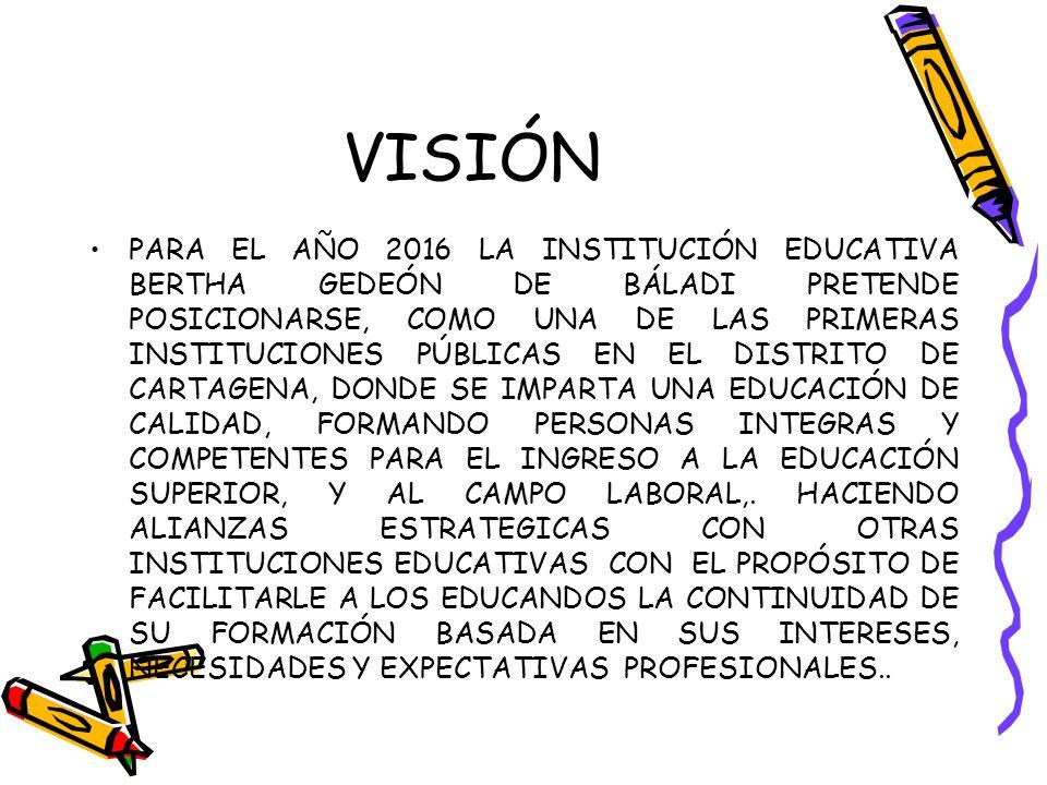 VISIÓN PARA EL AÑO 2016 LA INSTITUCIÓN EDUCATIVA BERTHA GEDEÓN DE BÁLADI PRETENDE POSICIONARSE, COMO UNA DE LAS PRIMERAS INSTITUCIONES PÚBLICAS EN EL DISTRITO DE CARTAGENA, DONDE SE IMPARTA UNA EDUCACIÓN DE CALIDAD, FORMANDO PERSONAS INTEGRAS Y COMPETENTES PARA EL INGRESO A LA EDUCACIÓN SUPERIOR, Y AL CAMPO LABORAL,.