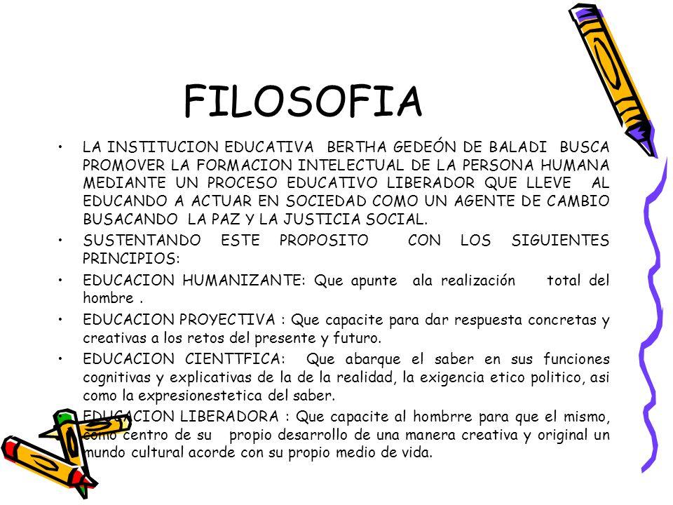 FILOSOFIA LA INSTITUCION EDUCATIVA BERTHA GEDEÓN DE BALADI BUSCA PROMOVER LA FORMACION INTELECTUAL DE LA PERSONA HUMANA MEDIANTE UN PROCESO EDUCATIVO LIBERADOR QUE LLEVE AL EDUCANDO A ACTUAR EN SOCIEDAD COMO UN AGENTE DE CAMBIO BUSACANDO LA PAZ Y LA JUSTICIA SOCIAL.
